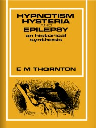 Hypnotism, Hysteria and Epilepsy: An Historical Synthesis by E. M. Thornton